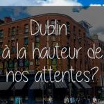 Dublin: à la hauteur de nos attentes?